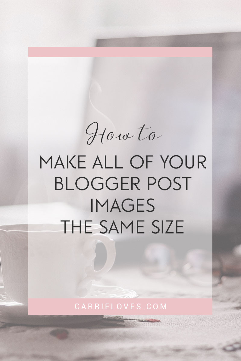 How to make all Blogger post images the same size - Carrie Loves Blog