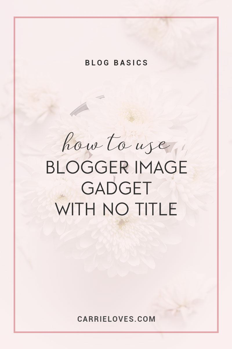 How to use blogger image gadget with no title - Carrie Loves Blog